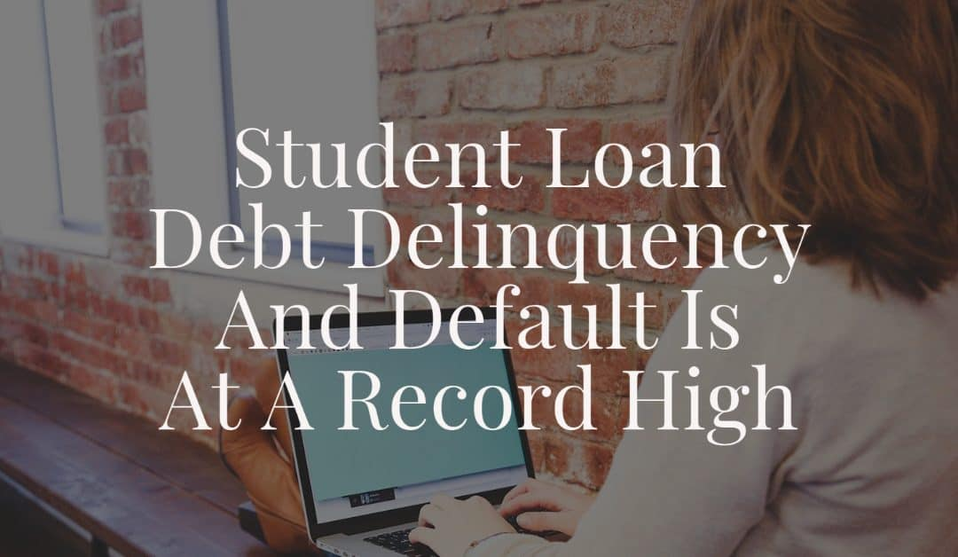 Student Loan Debt Delinquency And Default Is At A Record High