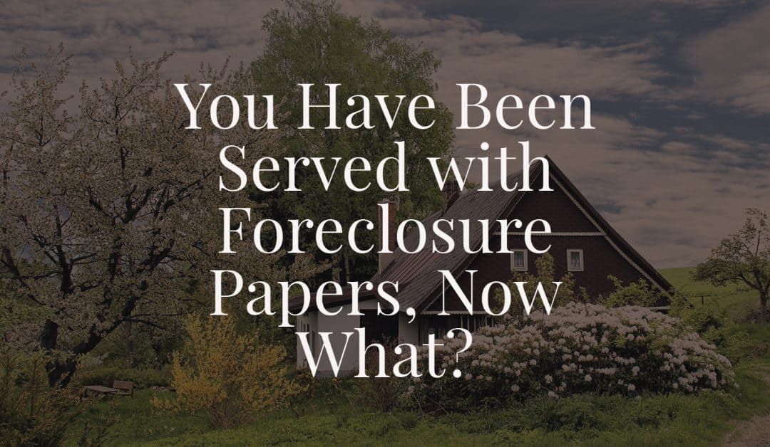 You Have Been Served with Foreclosure Papers, Now What?
