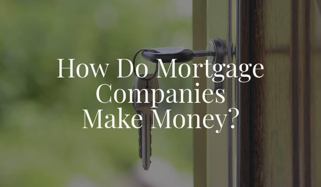 How Do Mortgage Companies Make Money?