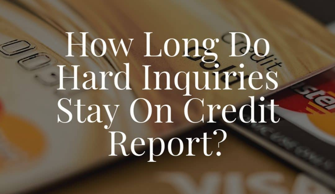 How Long Do Hard Inquiries Stay On Credit Report?